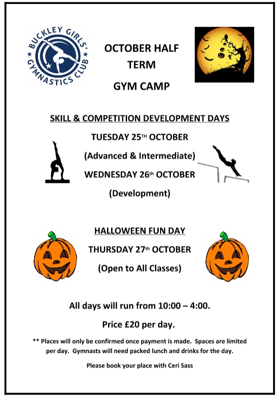 Half term poster: OCTOBER HALF TERM GYM CAMP: SKILL & COMPETITION DEVELOPMENT DAYS on TUESDAY 25TH OCTOBER (Advanced & Intermediate) and WEDNESDAY 26th OCTOBER (Development). PLUS, HALLOWEEN FUN DAY, THURSDAY 27th OCTOBER (Open to All Classes). All days will run from 10:00-16:00. Price £20 per day. Book with Ceri Sass